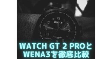 WATCH GT 2 PROとwena3を徹底比較