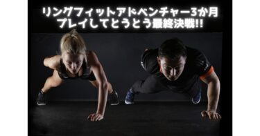 リングフィットアドベンチャー3か月プレイしてとうとう最終決戦!!